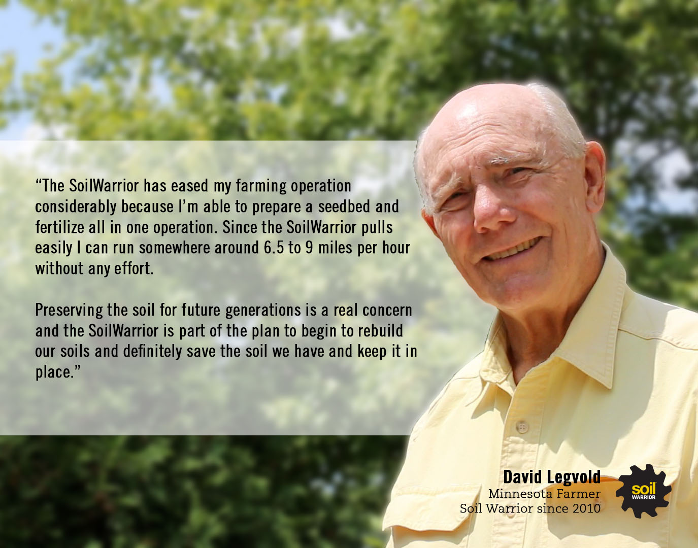 The SoilWarrior has eased my farming operation considerably because I'm able to prepare a seedbed and fertilize all in one operation. - David Legvold